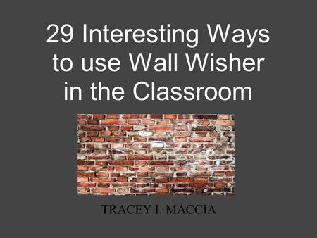 29 Interesting Ways to use Wall Wisher in the Classroom TRACEY I. MACCIA.