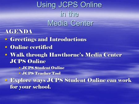 Using JCPS Online in the Media Center AGENDA  Greetings and Introductions  Online certified  Walk through Hawthorne's Media Center JCPS Online  JCPS.
