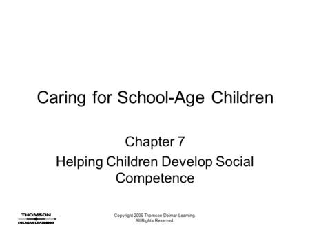 Copyright 2006 Thomson Delmar Learning. All Rights Reserved. Caring for School-Age Children Chapter 7 Helping Children Develop Social Competence.