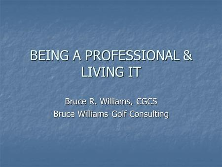 BEING A PROFESSIONAL & LIVING IT Bruce R. Williams, CGCS Bruce Williams Golf Consulting.