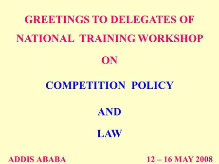 GREETINGS TO DELEGATES OF NATIONAL TRAINING WORKSHOP ON COMPETITION POLICY AND LAW ADDIS ABABA 12 – 16 MAY 2008 1.