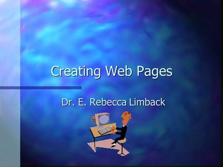 Creating Web Pages Dr. E. Rebecca Limback 2 methods 2 methods n Html n NetScape Composer.