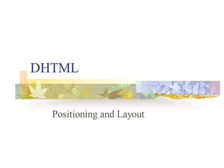 DHTML Positioning and Layout. What is DHTML? HTML and xHTML CSS JavaScript or VBScript.