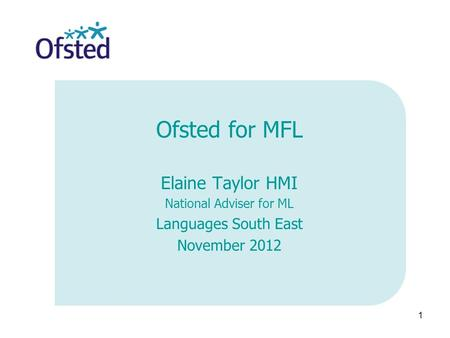 1 Ofsted for MFL Elaine Taylor HMI National Adviser for ML Languages South East November 2012.