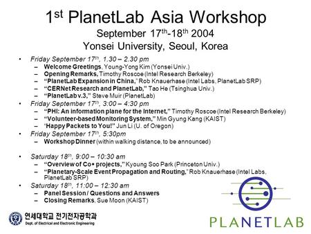 1 st PlanetLab Asia Workshop September 17 th -18 th 2004 Yonsei University, Seoul, Korea Friday September 17 th, 1.30 – 2.30 pm –Welcome Greetings, Young-Yong.