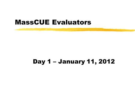 MassCUE Evaluators Day 1 – January 11, 2012. Greetings! zLogistics and Locations yWiFi SSID and Password yBathrooms, etc. zTeams yWho are you? yTeam members?