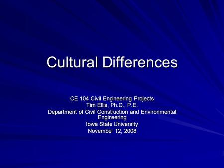 Cultural Differences CE 104 Civil Engineering Projects Tim Ellis, Ph.D., P.E. Department of Civil Construction and Environmental Engineering Iowa State.