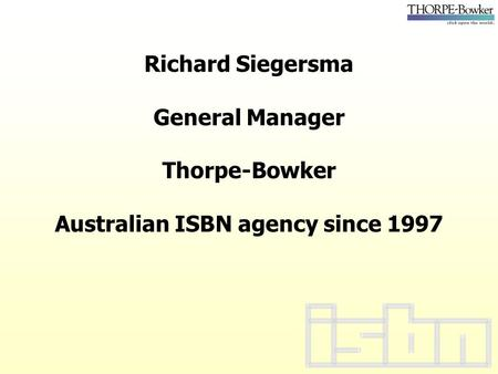 Richard Siegersma General Manager Thorpe-Bowker Australian ISBN agency since 1997.
