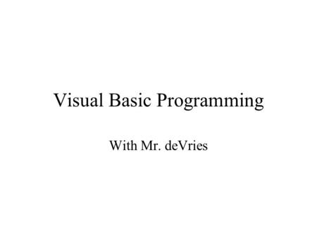 Visual Basic Programming With Mr. deVries. Programming A series of instructions that are used to solve a problem Programmers must be open to seeing the.