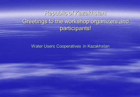 Water Users Cooperatives in Kazakhstan Republic of Kazakhstan: Greetings to the workshop organizers and participants!