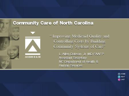 "2004 CCNC "" Improving Medicaid Quality and Controlling Costs by Building Community Systems of Care"" L. Allen Dobson,Jr. MD FAAFP Assistant Secretary NC."