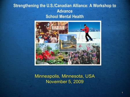 Minneapolis, Minnesota, USA November 5, 2009 Strengthening the U.S./Canadian Alliance: A Workshop to Advance School Mental Health Minneapolis, Minnesota,