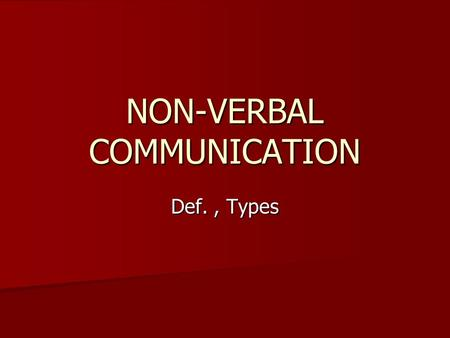 NON-VERBAL COMMUNICATION Def., Types. NON-VERBAL COMMUNICATION Non-verbal communication is the message or response not expressed or sent in words-hints,