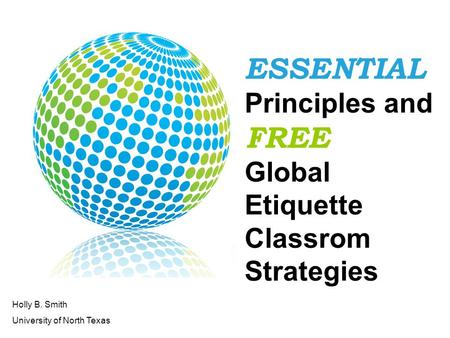 ESSENTIAL Principles and FREE Global <strong>Etiquette</strong> Classrom Strategies Holly B. Smith University of North Texas.