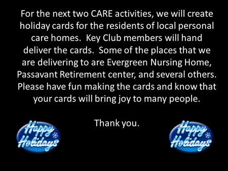 For the next two CARE activities, we will create holiday cards for the residents of local personal care homes. Key Club members will hand deliver the cards.