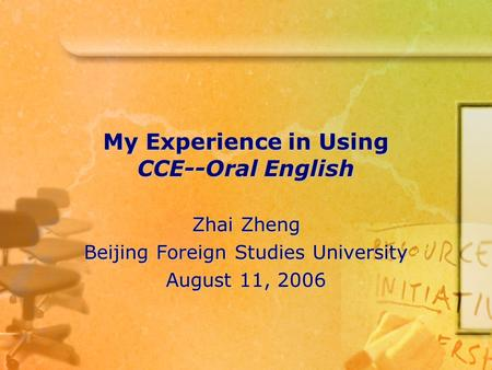 My Experience in Using CCE--Oral English Zhai Zheng Beijing Foreign Studies University August 11, 2006.