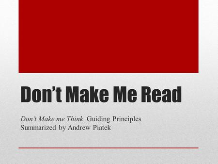 Don't Make Me Read Don't Make me Think Guiding Principles Summarized by Andrew Piatek.