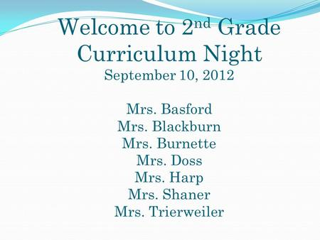 Welcome to 2 nd Grade Curriculum Night September 10, 2012 Mrs. Basford Mrs. Blackburn Mrs. Burnette Mrs. Doss Mrs. Harp Mrs. Shaner Mrs. Trierweiler.