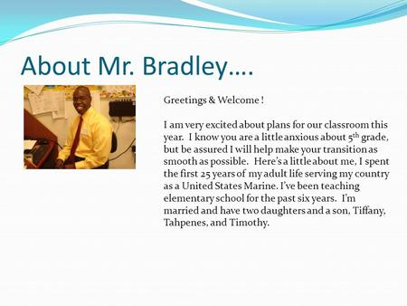 About Mr. Bradley…. Greetings & Welcome ! I am very excited about plans for our classroom this year. I know you are a little anxious about 5 th grade,