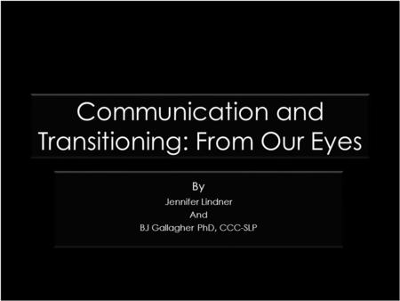 Communication and Transitioning: From Our Eyes By Jennifer Lindner And BJ Gallagher PhD, CCC-SLP By Jennifer Lindner And BJ Gallagher PhD, CCC-SLP.
