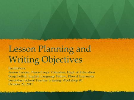Lesson Planning and Writing Objectives Facilitators: Aaron Cooper, Peace Corps Volunteer, Dept. of Education Sonja Follett, English Language Fellow, Khovd.