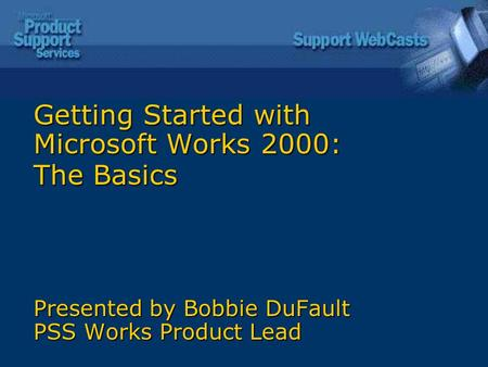 Getting Started with Microsoft Works 2000: The Basics Presented by Bobbie DuFault PSS Works Product Lead.