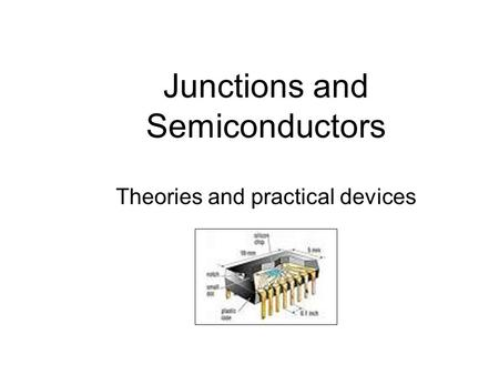 Junctions and Semiconductors Theories and practical devices.