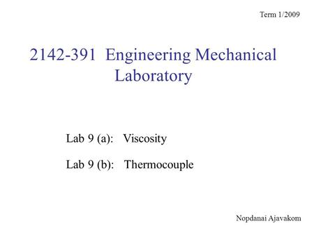 2142-391 Engineering Mechanical Laboratory Term 1/2009 Lab 9 (b): Thermocouple Lab 9 (a): Viscosity Nopdanai Ajavakom.