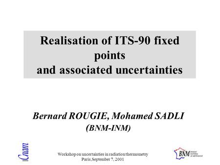 Workshop on uncertainties in radiation thermometry Paris,September 7, 2001 Realisation of ITS-90 fixed points and associated uncertainties Bernard ROUGIE,
