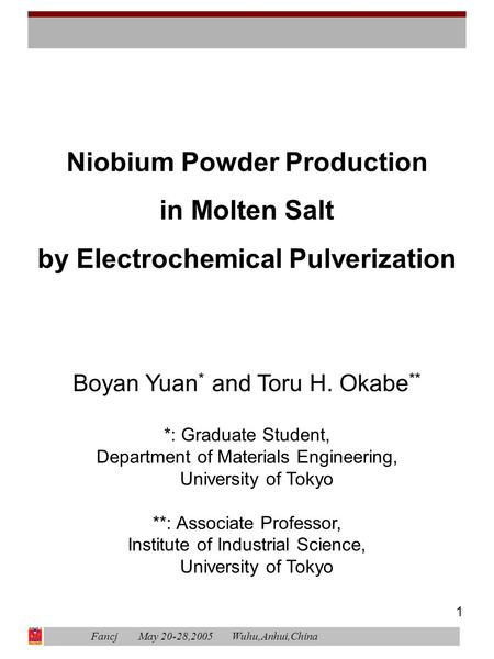 1 Niobium Powder Production in Molten Salt by Electrochemical Pulverization Boyan Yuan * and Toru H. Okabe ** *: Graduate Student, Department of Materials.