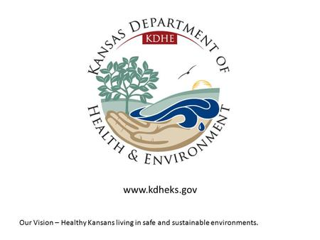 Our Vision – Healthy Kansans living in safe and sustainable environments. www.kdheks.gov.