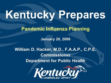 Kentucky Prepares Pandemic Influenza Planning January 20, 2006 William D. Hacker, M.D., F.A.A.P., C.P.E. Commissioner Department for Public Health.