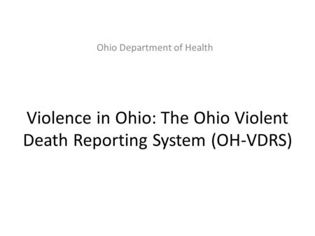 Ohio Department of Health Violence in Ohio: The Ohio Violent Death Reporting System (OH-VDRS)