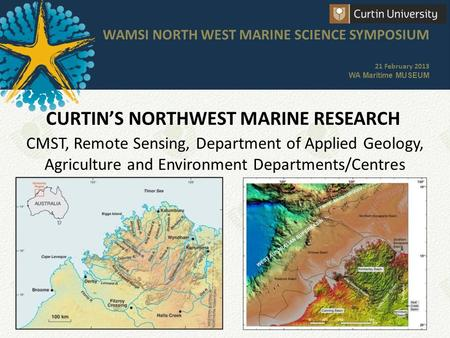 CURTIN'S NORTHWEST MARINE RESEARCH WAMSI NORTH WEST MARINE SCIENCE SYMPOSIUM 21 February 2013 WA Maritime MUSEUM CMST, Remote Sensing, Department of Applied.