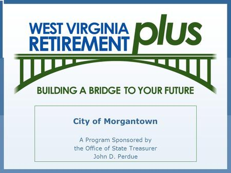 City of Morgantown A Program Sponsored by the Office of State Treasurer John D. Perdue.