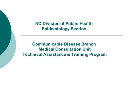 NC Division of Public Health Epidemiology Section Communicable Disease Branch Medical Consultation Unit Technical Assistance & Training Program.