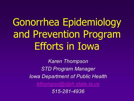 Gonorrhea Epidemiology and Prevention Program Efforts in Iowa Karen Thompson STD Program Manager Iowa Department of Public Health