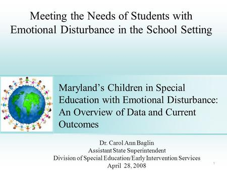 1 Maryland's Children in Special Education with Emotional Disturbance: An Overview of Data and Current Outcomes Dr. Carol Ann Baglin Assistant State Superintendent.