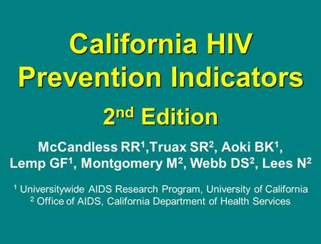 California HIV Prevention Indicators 2 nd Edition McCandless RR 1,Truax SR 2, Aoki BK 1, Lemp GF 1, Montgomery M 2, Webb DS 2, Lees N 2 1 Universitywide.