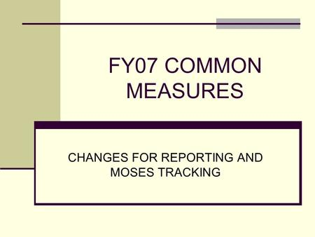 FY07 COMMON MEASURES CHANGES FOR REPORTING AND MOSES TRACKING.