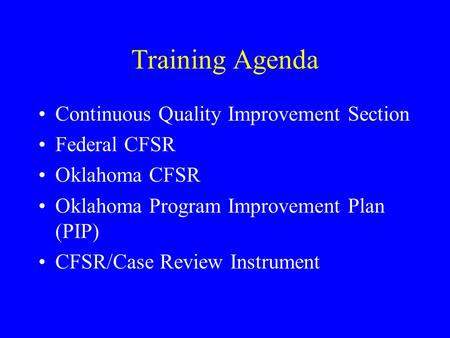 Training Agenda Continuous Quality Improvement Section Federal CFSR Oklahoma CFSR Oklahoma Program Improvement Plan (PIP) CFSR/Case Review Instrument.