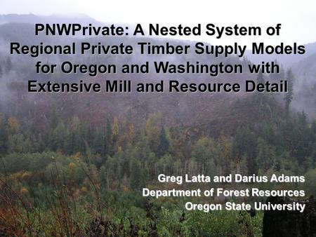 PNWPrivate: A Nested System of Regional Private Timber Supply Models for Oregon and Washington with Extensive Mill and Resource Detail Greg Latta and Darius.
