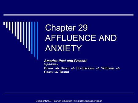 Chapter 29 AFFLUENCE AND ANXIETY America Past and Present Eighth Edition Divine  Breen  Fredrickson  Williams  Gross  Brand Copyright 2007, Pearson.