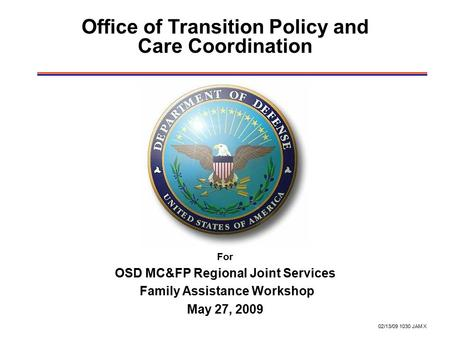 02/13/09 1030 JAM X Office of Transition Policy and Care Coordination For OSD MC&FP Regional Joint Services Family Assistance Workshop May 27, 2009.
