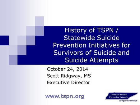 History of TSPN / Statewide Suicide Prevention Initiatives for Survivors of Suicide and Suicide Attempts October 24, 2014 Scott Ridgway, MS Executive Director.