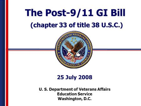 Veterans Benefits Administration U. S. Department of Veterans Affairs Education Service Washington, D.C. 25 July 2008 The Post-9/11 GI Bill (chapter 33.