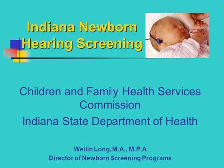 Indiana Newborn Hearing Screening Children and Family Health Services Commission Indiana State Department of Health Weilin Long, M.A., M.P.A Director of.
