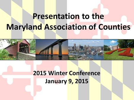 Presentation to the Maryland Association of Counties 2015 Winter Conference January 9, 2015.
