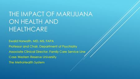 THE IMPACT OF MARIJUANA ON HEALTH AND HEALTHCARE Ewald Horwath, MD, MS, FAPA Professor and Chair, Department of Psychiatry Associate Clinical Director,
