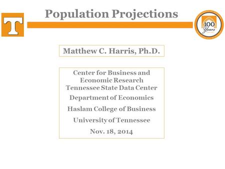 Population Projections Matthew C. Harris, Ph.D. Center for Business and Economic Research Tennessee State Data Center Department of Economics Haslam College.